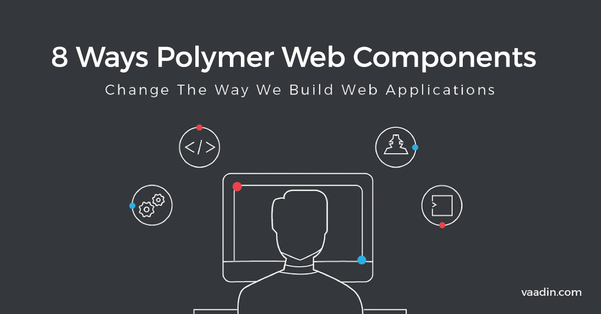 8 Ways Polymer Web Components Change the Way We Build Web Applications